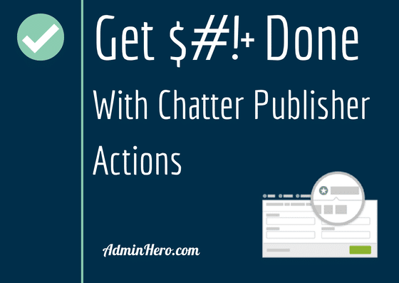 Get $#!+ Done with Chatter Publisher Actions