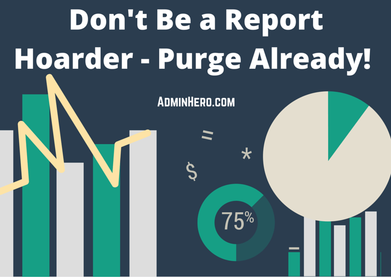 Don't Be a Report Hoarder - Purge Already!