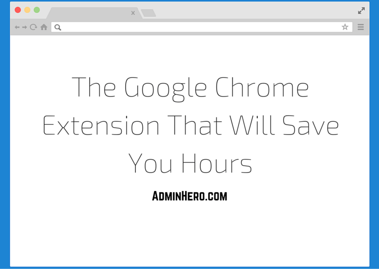 The Google Chrome Extension That Will Save You Hours – Admin