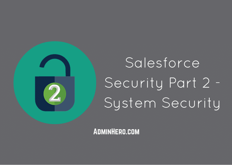 Salesforce Security Part 2 – System Security – Admin Hero